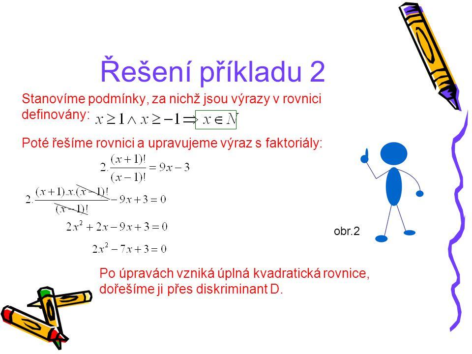 Řešení příkladu 2 Stanovíme podmínky, za nichž jsou výrazy v rovnici definovány: Poté řešíme rovnici a upravujeme výraz s faktoriály: Po úpravách vzni