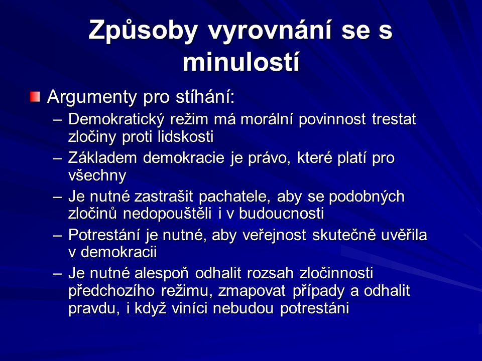 Způsoby vyrovnání se s minulostí Argumenty pro stíhání: –Demokratický režim má morální povinnost trestat zločiny proti lidskosti –Základem demokracie