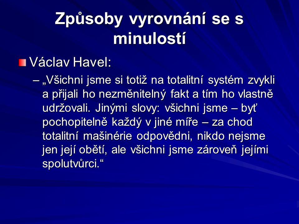 """Způsoby vyrovnání se s minulostí Václav Havel: –""""Všichni jsme si totiž na totalitní systém zvykli a přijali ho nezměnitelný fakt a tím ho vlastně udrž"""