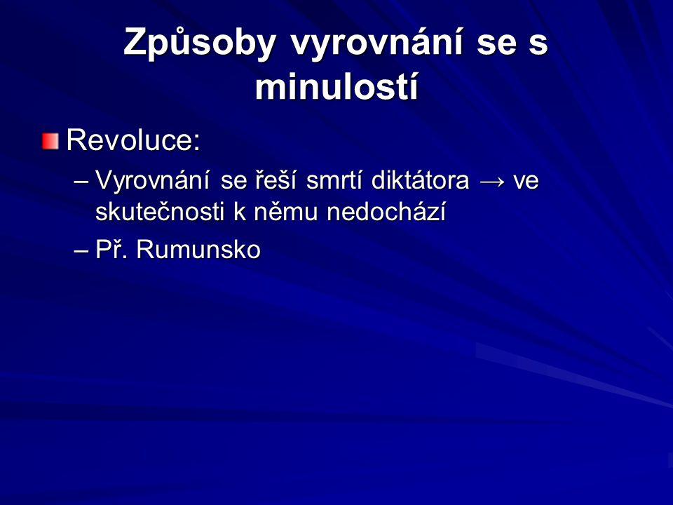 Způsoby vyrovnání se s minulostí Revoluce: –Vyrovnání se řeší smrtí diktátora → ve skutečnosti k němu nedochází –Př. Rumunsko