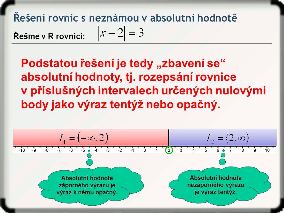 Řešení rovnic s neznámou v absolutní hodnotě Řešme v R rovnici: Absolutní hodnota nezáporného výrazu je výraz tentýž. Absolutní hodnota záporného výra