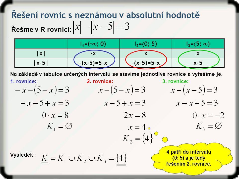 Řešení rovnic s neznámou v absolutní hodnotě Řešme v R rovnici: Na základě v tabulce určených intervalů se stavíme jednotlivé rovnice a vyřešíme je. I