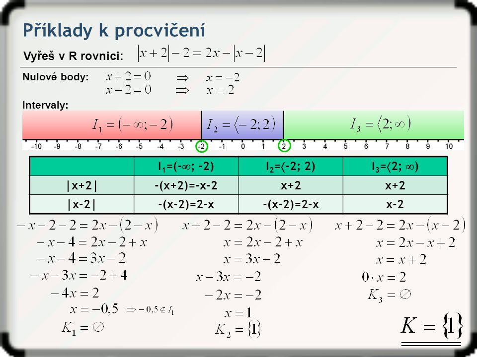 Příklady k procvičení Vyřeš v R rovnici: Nulové body: Intervaly: I 1 =(-  ; -2)I 2 =  -2; 2)I 3 =  2;  ) |x+2|-(x+2)=-x-2x+2 |x-2|-(x-2)=2-x x-2
