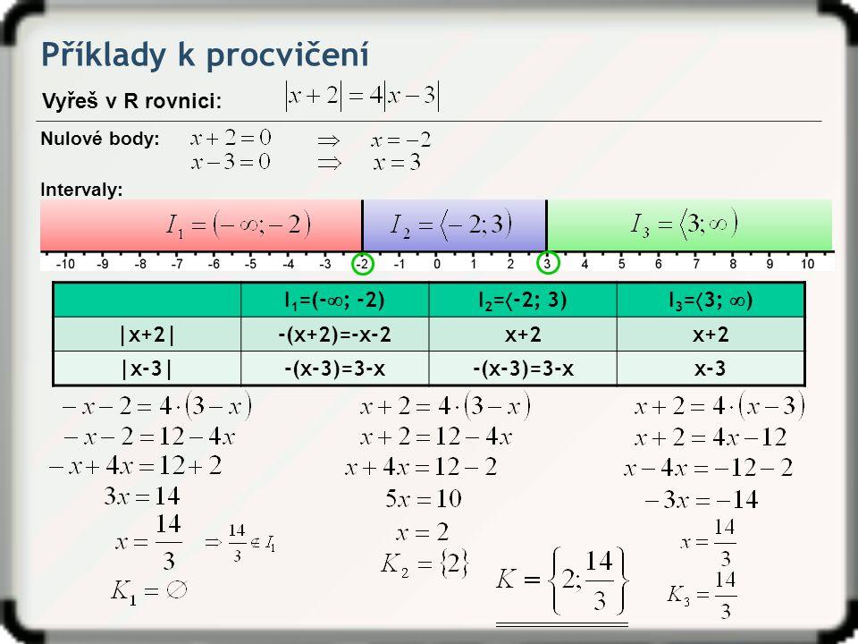 Příklady k procvičení Vyřeš v R rovnici: Nulové body: Intervaly: I 1 =(-  ; -2)I 2 =  -2; 3)I 3 =  3;  ) |x+2|-(x+2)=-x-2x+2 |x-3|-(x-3)=3-x x-3