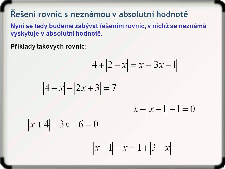 Řešení rovnic s neznámou v absolutní hodnotě Řešme v R rovnici: Na základě v tabulce určených intervalů se stavíme jednotlivé rovnice a vyřešíme je.