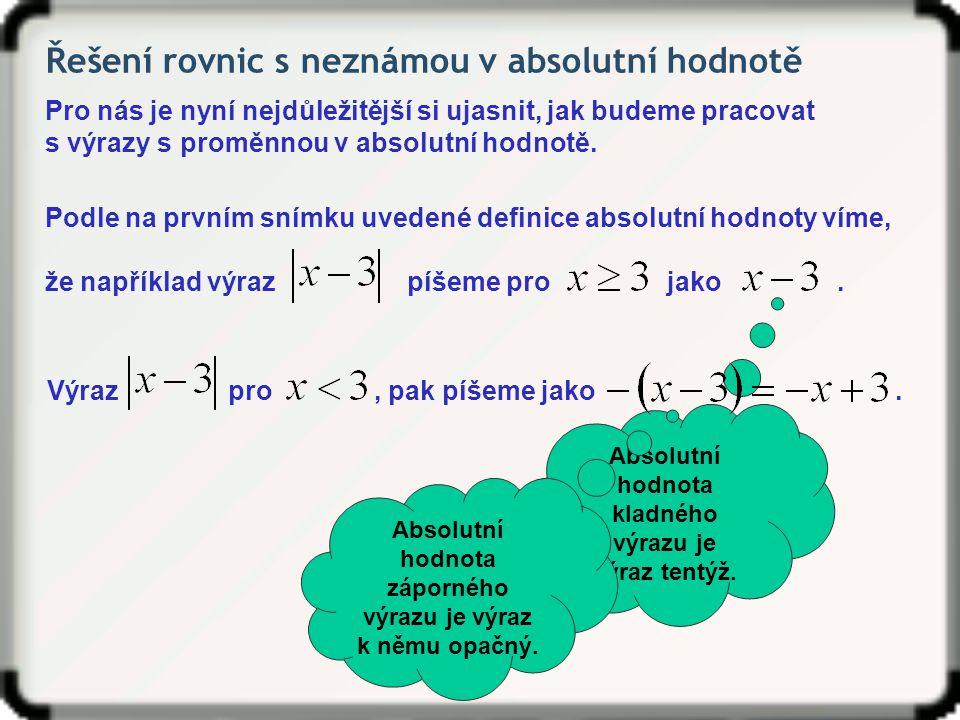 Řešení rovnic s neznámou v absolutní hodnotě Řešme v R rovnici: Nulové body budou dva: Intervaly tři: Jednotlivé výrazy v příslušných intervalech si můžeme pro lepší přehlednost zapsat do tabulky.