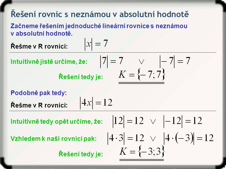 Řešení rovnic s neznámou v absolutní hodnotě A ještě jednou: Řešme v R rovnici: Intuitivně jistě určíme, že: Řešení tedy je: Řešme v R rovnici: Absolutní hodnota je vždy nezáporná, tedy větší nebo rovna nule.