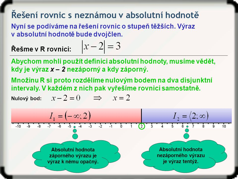 Řešení rovnic s neznámou v absolutní hodnotě Nyní se podíváme na řešení rovnic o stupeň těžších. Výraz v absolutní hodnotě bude dvojčlen. Řešme v R ro
