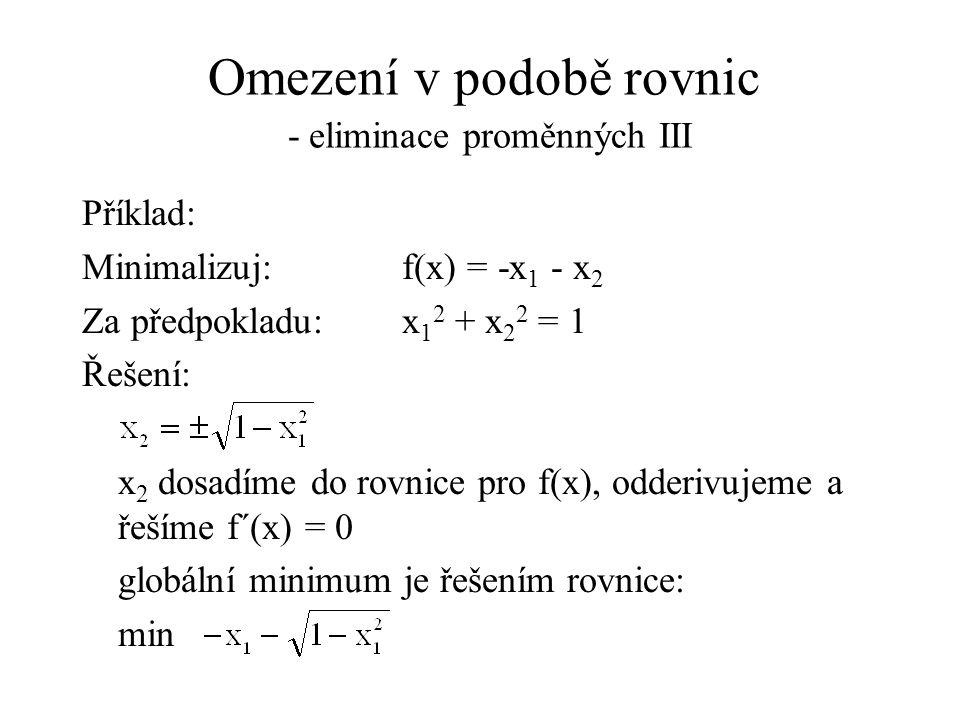 Omezení v podobě rovnic - eliminace proměnných III Příklad: Minimalizuj:f(x) = -x 1 - x 2 Za předpokladu:x 1 2 + x 2 2 = 1 Řešení: x 2 dosadíme do rovnice pro f(x), odderivujeme a řešíme f´(x) = 0 globální minimum je řešením rovnice: min