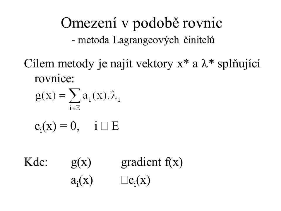 Omezení v podobě rovnic - metoda Lagrangeových činitelů Cílem metody je najít vektory x* a  * splňující rovnice: c i (x) = 0,i  E Kde: g(x) gradient f(x) a i (x)  c i (x)