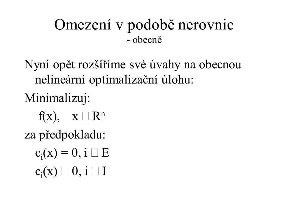 Omezení v podobě nerovnic - obecně Nyní opět rozšíříme své úvahy na obecnou nelineární optimalizační úlohu: Minimalizuj: f(x),x  R n za předpokladu: c i (x) = 0, i  E c i (x)  0, i  I
