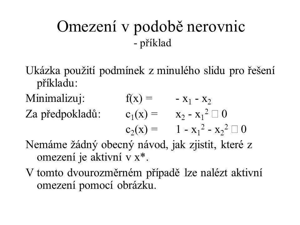 Omezení v podobě nerovnic - příklad Ukázka použití podmínek z minulého slidu pro řešení příkladu: Minimalizuj: f(x) =- x 1 - x 2 Za předpokladů: c 1 (x) =x 2 - x 1 2  0 c 2 (x) =1 - x 1 2 - x 2 2  0 Nemáme žádný obecný návod, jak zjistit, které z omezení je aktivní v x*.