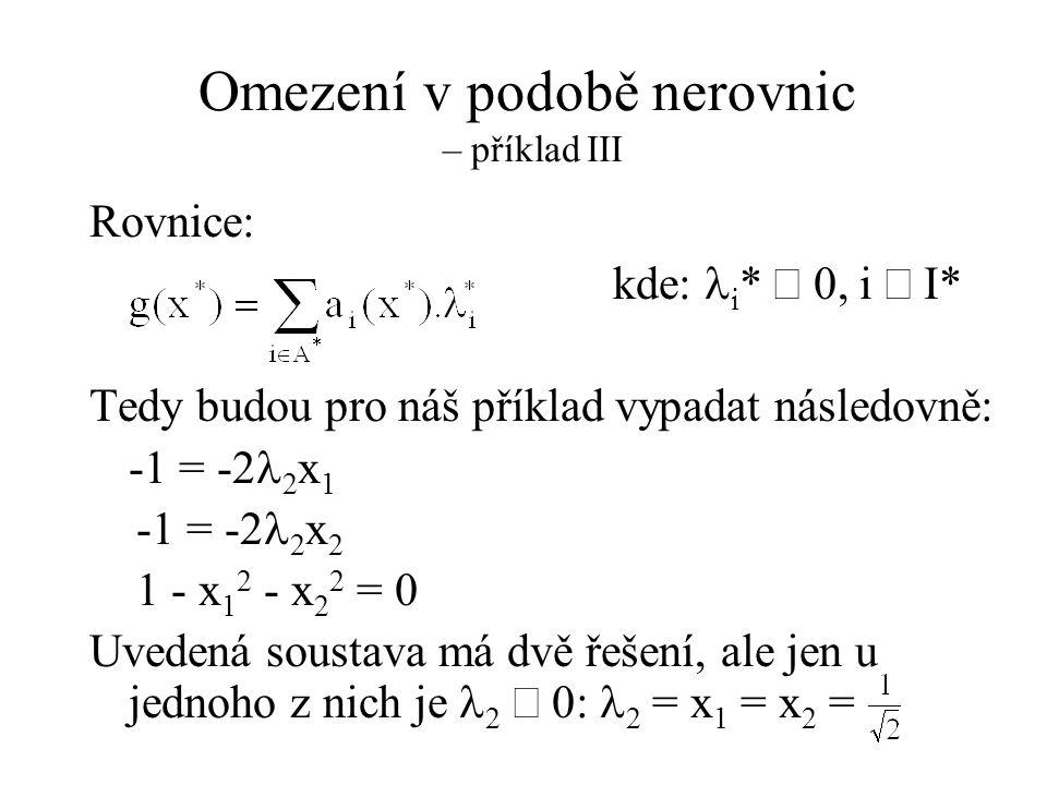 Omezení v podobě nerovnic – příklad III Rovnice: kde:  i *  0, i  I* Tedy budou pro náš příklad vypadat následovně: -1 = -2  2 x 1 -1 = -2  2 x 2 1 - x 1 2 - x 2 2 = 0 Uvedená soustava má dvě řešení, ale jen u jednoho z nich je  2  0:  2 = x 1 = x 2 =