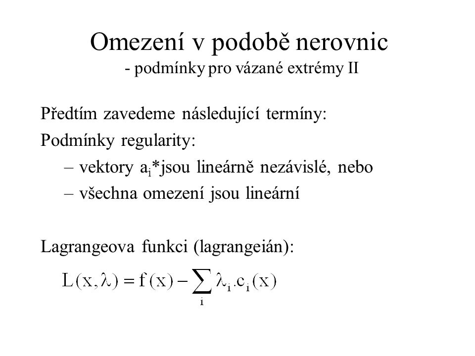 Omezení v podobě nerovnic - podmínky pro vázané extrémy II Předtím zavedeme následující termíny: Podmínky regularity: –vektory a i *jsou lineárně nezávislé, nebo –všechna omezení jsou lineární Lagrangeova funkci (lagrangeián):