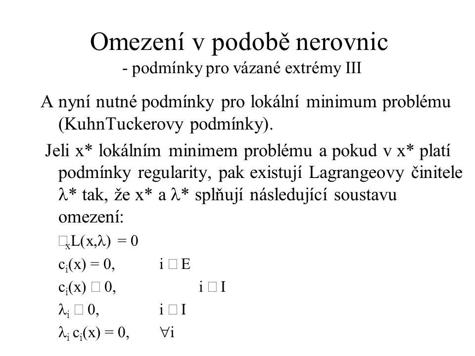 Omezení v podobě nerovnic - podmínky pro vázané extrémy III A nyní nutné podmínky pro lokální minimum problému (KuhnTuckerovy podmínky).