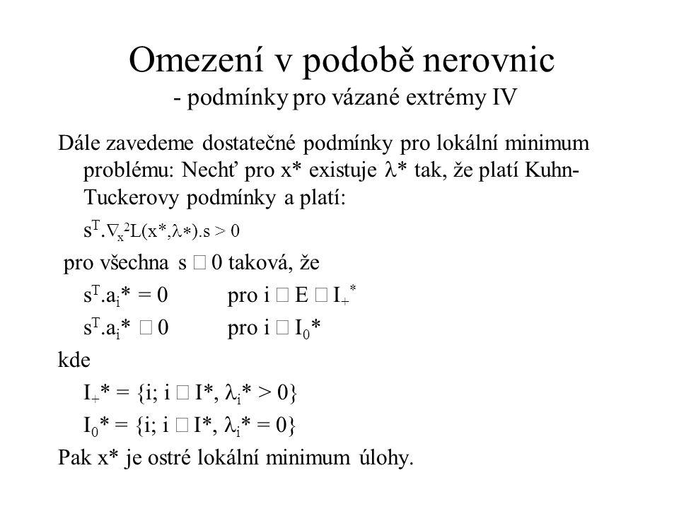 Omezení v podobě nerovnic - podmínky pro vázané extrémy IV Dále zavedeme dostatečné podmínky pro lokální minimum problému: Nechť pro x* existuje  * tak, že platí Kuhn Tuckerovy podmínky a platí: s T.