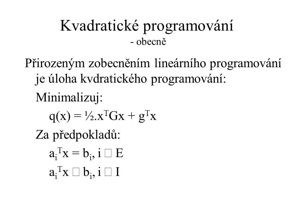 Kvadratické programování - obecně Přirozeným zobecněním lineárního programování je úloha kvdratického programování: Minimalizuj: q(x) = ½.x T Gx + g T x Za předpokladů: a i T x = b i,i  E a i T x  b i,i  I