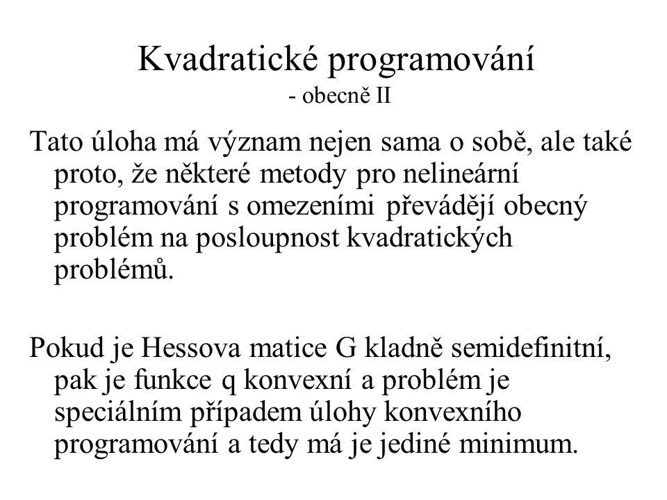 Kvadratické programování - obecně II Tato úloha má význam nejen sama o sobě, ale také proto, že některé metody pro nelineární programování s omezeními převádějí obecný problém na posloupnost kvadratických problémů.
