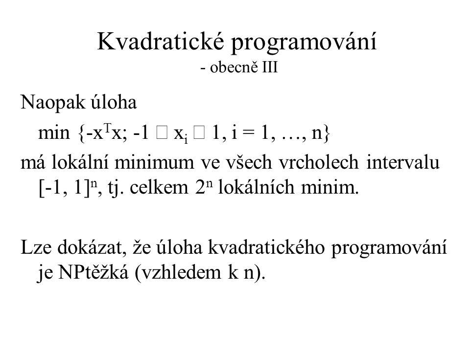 Kvadratické programování - obecně III Naopak úloha min {-x T x; -1  x i  1, i = 1, …, n} má lokální minimum ve všech vrcholech intervalu [-1, 1] n, tj.