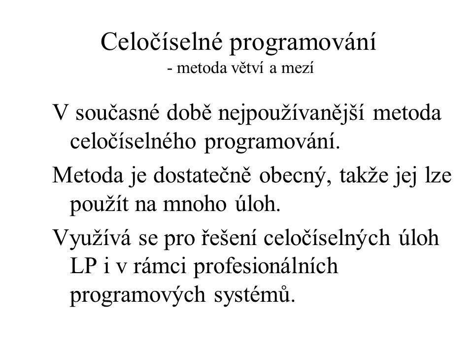 Celočíselné programování - metoda větví a mezí V současné době nejpoužívanější metoda celočíselného programování.