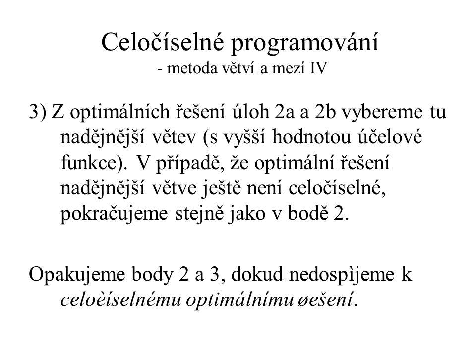 Celočíselné programování - metoda větví a mezí IV 3) Z optimálních řešení úloh 2a a 2b vybereme tu nadějnější větev (s vyšší hodnotou účelové funkce).