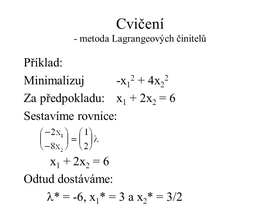 Cvičení - metoda Lagrangeových činitelů Příklad: Minimalizuj -x 1 2 + 4x 2 2 Za předpokladu: x 1 + 2x 2 = 6 Sestavíme rovnice: x 1 + 2x 2 = 6 Odtud dostáváme:  * = -6, x 1 * = 3 a x 2 * = 3/2