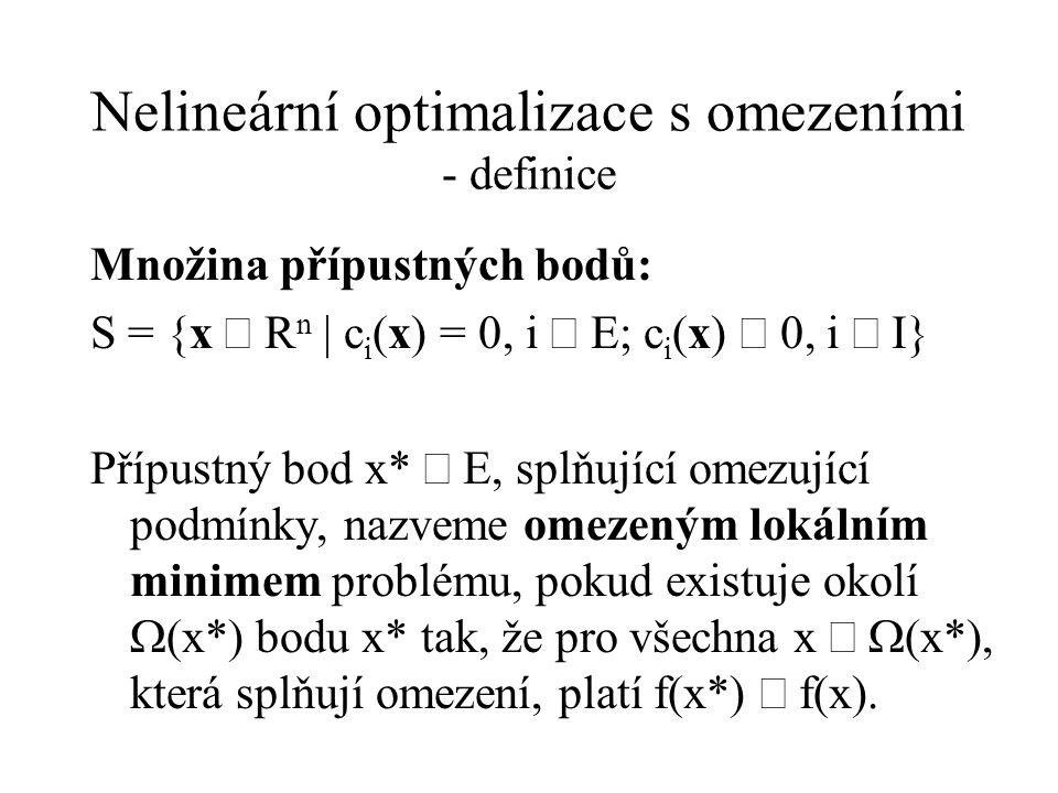 Nelineární optimalizace s omezeními - definice Množina přípustných bodů: S = {x  R n | c i (x) = 0, i  E; c i (x)  0, i  I} Přípustný bod x*  E, splňující omezující podmínky, nazveme omezeným lokálním minimem problému, pokud existuje okolí  (x*) bodu x* tak, že pro všechna x   (x*), která splňují omezení, platí f(x*)  f(x).