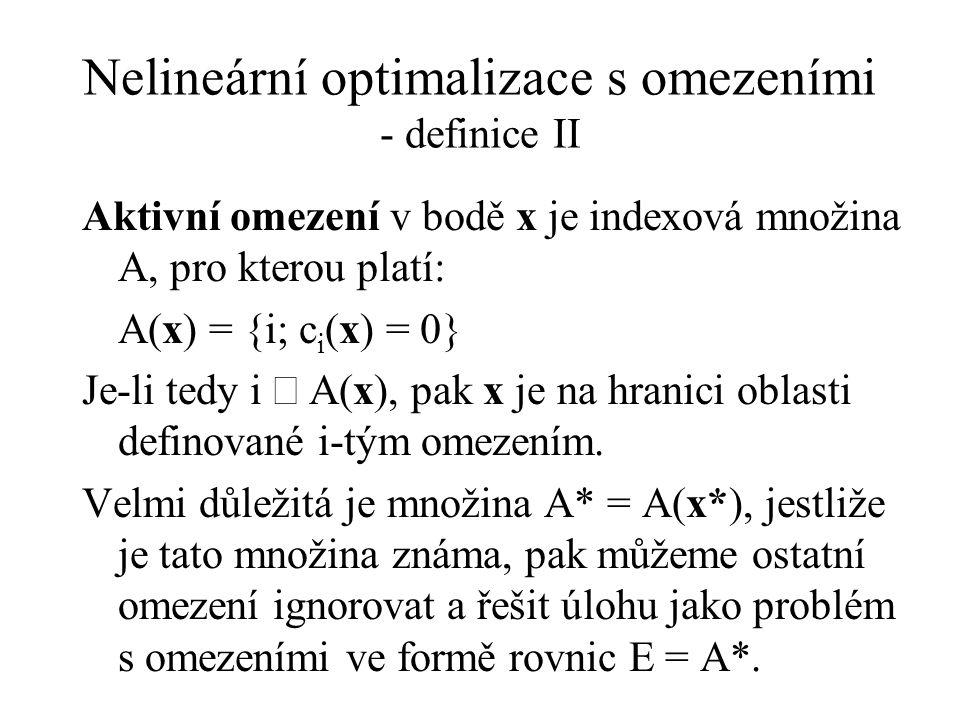 Nelineární optimalizace s omezeními - definice II Aktivní omezení v bodě x je indexová množina A, pro kterou platí: A(x) = {i; c i (x) = 0} Je-li tedy i  A(x), pak x je na hranici oblasti definované i-tým omezením.