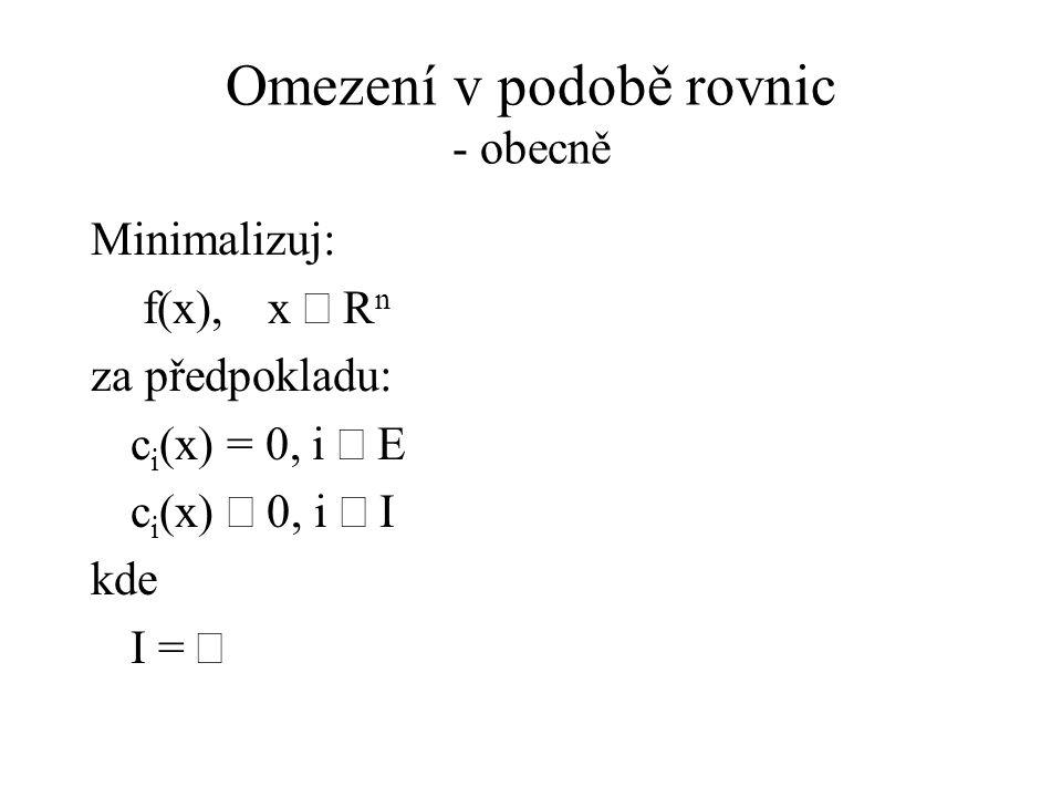 Omezení v podobě rovnic - obecně Minimalizuj: f(x),x  R n za předpokladu: c i (x) = 0, i  E c i (x)  0, i  I kde I = 