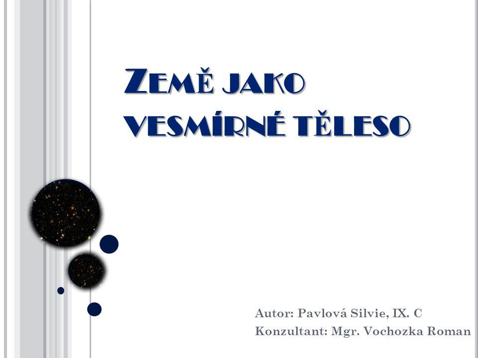 ZEMĚ JAKO VESMÍRNÉ TĚLESO Autor: Pavlová Silvie, IX. C Konzultant: Mgr. Vochozka Roman