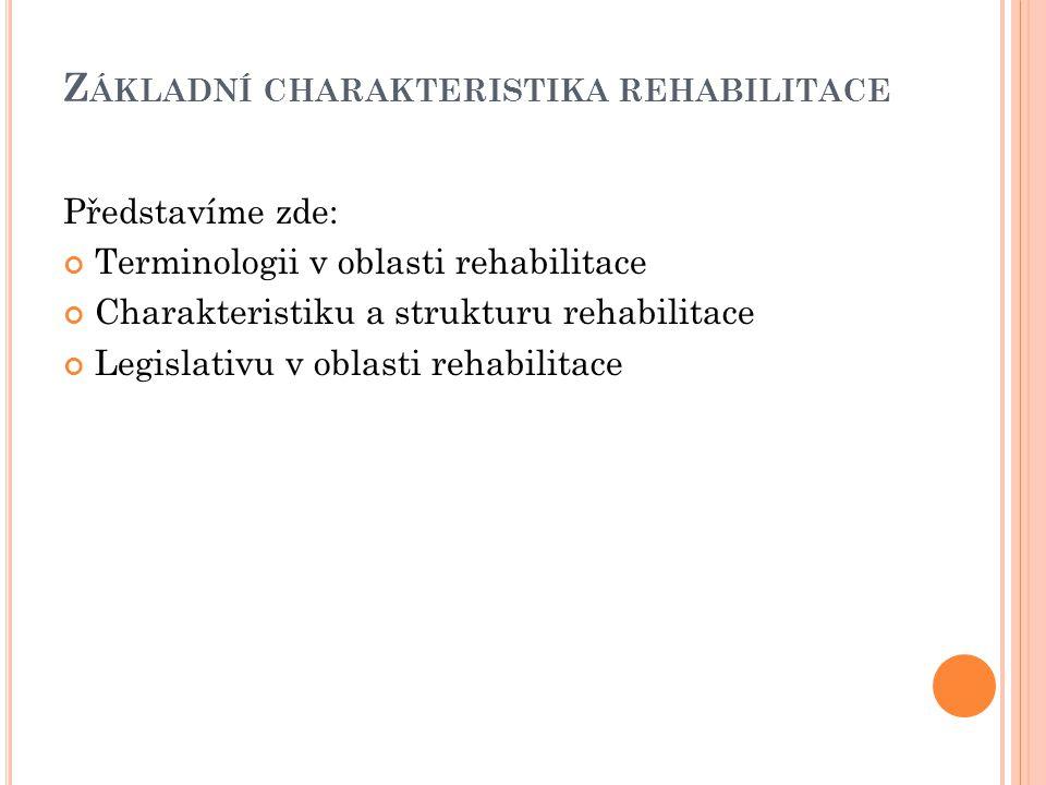 Z ÁKLADNÍ CHARAKTERISTIKA REHABILITACE Představíme zde: Terminologii v oblasti rehabilitace Charakteristiku a strukturu rehabilitace Legislativu v obl