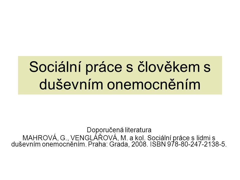 Sociální práce s člověkem s duševním onemocněním Doporučená literatura MAHROVÁ, G., VENGLÁŘOVÁ, M. a kol. Sociální práce s lidmi s duševním onemocnění