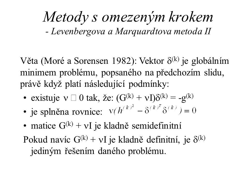 Metody s omezeným krokem - Levenbergova a Marquardtova metoda II Věta (Moré a Sorensen 1982): Vektor  (k) je globálním minimem problému, popsaného na předchozím slidu, právě když platí následující podmínky: •existuje   0 tak, že: (G (k) +  I)  (k) = -g (k) •je splněna rovnice: •matice G (k) +  I je kladně semidefinitní Pokud navíc G (k) +  I je kladně definitní, je  (k) jediným řešením daného problému.
