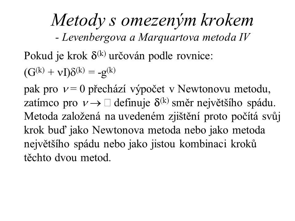Metody s omezeným krokem - Levenbergova a Marquartova metoda IV Pokud je krok  (k) určován podle rovnice: (G (k) +  I)  (k) = -g (k) pak pro  = 0 přechází výpočet v Newtonovu metodu, zatímco pro    definuje  (k) směr největšího spádu.
