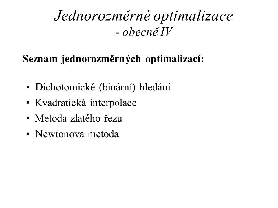 Jednorozměrné optimalizace - obecně IV Seznam jednorozměrných optimalizací: •Dichotomické (binární) hledání •Kvadratická interpolace •Metoda zlatého řezu •Newtonova metoda