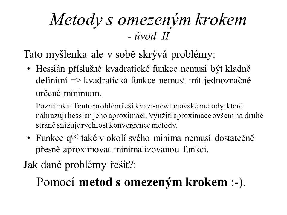 Metody s omezeným krokem - úvod II Tato myšlenka ale v sobě skrývá problémy: •Hessián příslušné kvadratické funkce nemusí být kladně definitní => kvad