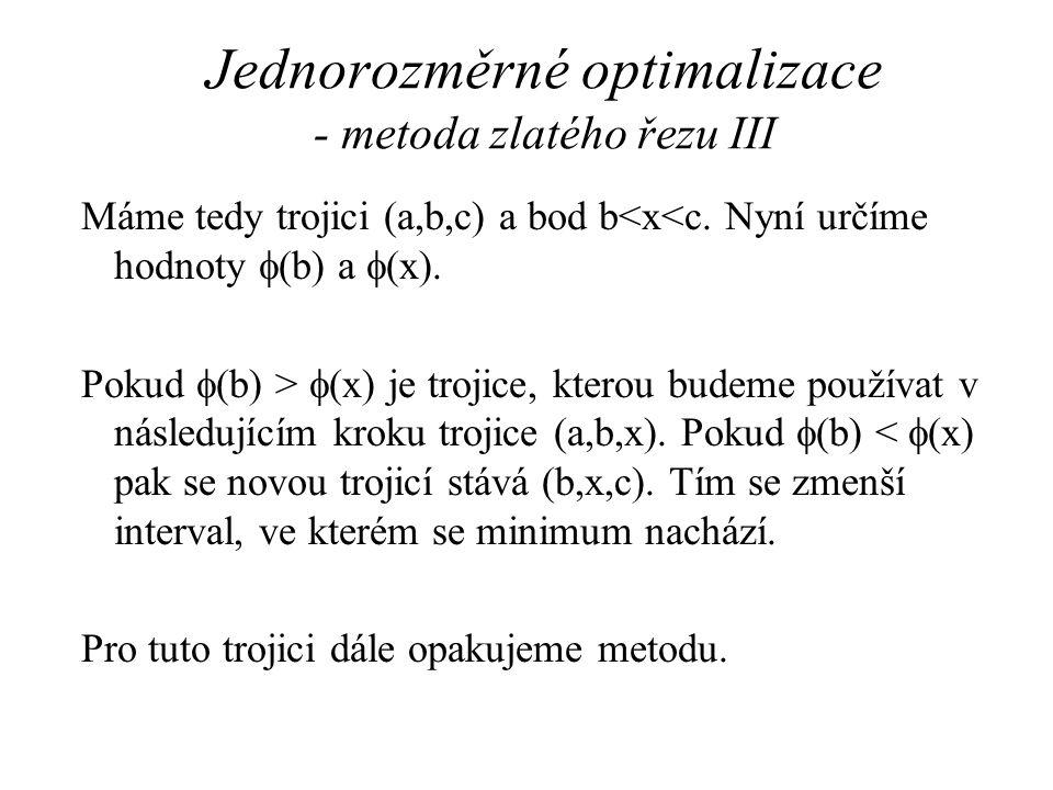 Jednorozměrné optimalizace - metoda zlatého řezu III Máme tedy trojici (a,b,c) a bod b<x<c. Nyní určíme hodnoty  (b) a  (x). Pokud  (b) >  (x) je