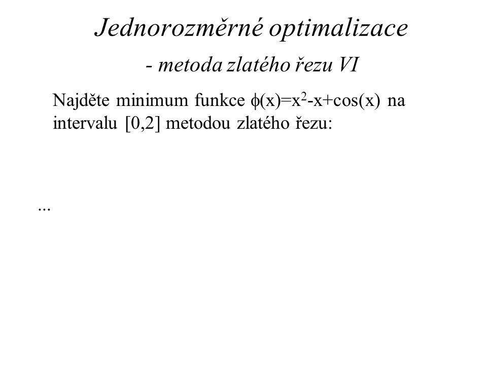 Jednorozměrné optimalizace - metoda zlatého řezu VI Najděte minimum funkce  (x)=x 2 -x+cos(x) na intervalu [0,2] metodou zlatého řezu:...