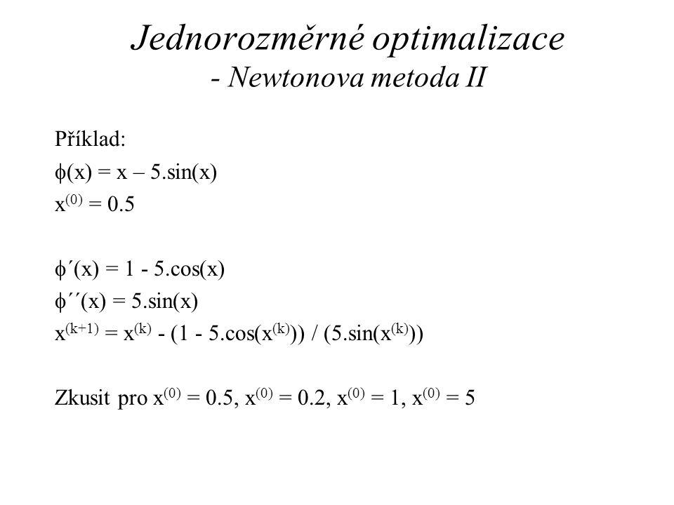 Jednorozměrné optimalizace - Newtonova metoda II Příklad:  (x) = x – 5.sin(x) x (0) = 0.5  ´(x) = 1 - 5.cos(x)  ´´(x) = 5.sin(x) x (k+1) = x (k) - (1 - 5.cos(x (k) )) / (5.sin(x (k) )) Zkusit pro x (0) = 0.5, x (0) = 0.2, x (0) = 1, x (0) = 5