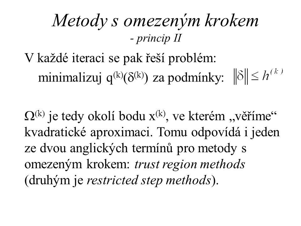 Metody s omezeným krokem - Levenbergova a Marquardtova metoda III Všechny Levenberg-Marquardtovy algoritmy nejdříve najdou jisté   0, pro které je G (k) +  I kladně definitní (pro dostatečně velké  to platí) a poté řeší rovnici: (G (k) +  I)  (k) = -g (k) Pokud  > 0, musí platit.