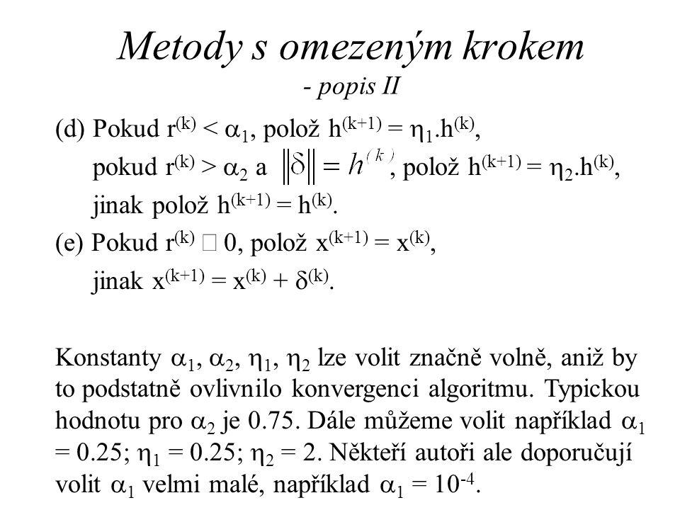 Metody s omezeným krokem - zhodnocení Věta: Pokud pro posloupnost {x (k) } definovanou uvedeným algoritmem platí x (k)  B  R n  k, kde B je omezená množina a pokud f má spojité druhé derivace na B, pak existuje hromadný bod x  posloupnosti {x (k) }, který splňuje nutné podmínky pro lokální minimum funkce f.