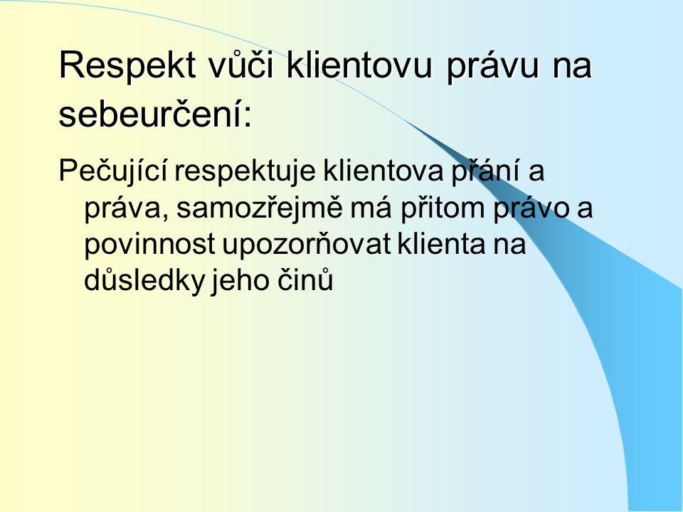 Respekt vůči klientovu právu na sebeurčení: Pečující respektuje klientova přání a práva, samozřejmě má přitom právo a povinnost upozorňovat klienta na