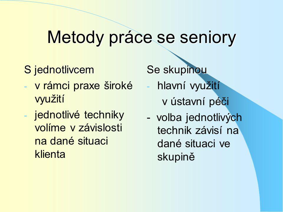 Metody práce se seniory S jednotlivcem - v rámci praxe široké využití - jednotlivé techniky volíme v závislosti na dané situaci klienta Se skupinou -