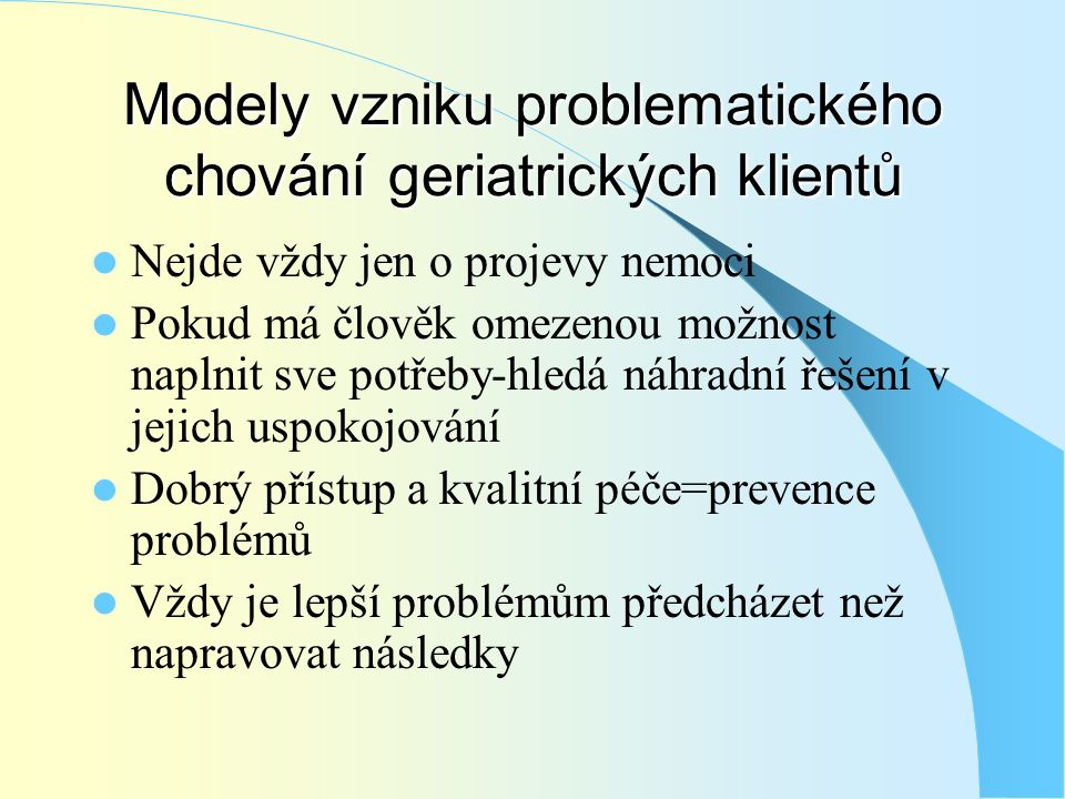 Modely vzniku problematického chování geriatrických klientů  Nejde vždy jen o projevy nemoci  Pokud má člověk omezenou možnost naplnit sve potřeby-h