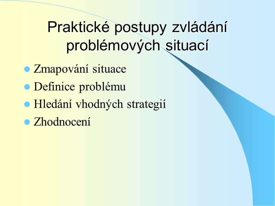 Praktické postupy zvládání problémových situací  Zmapování situace  Definice problému  Hledání vhodných strategií  Zhodnocení