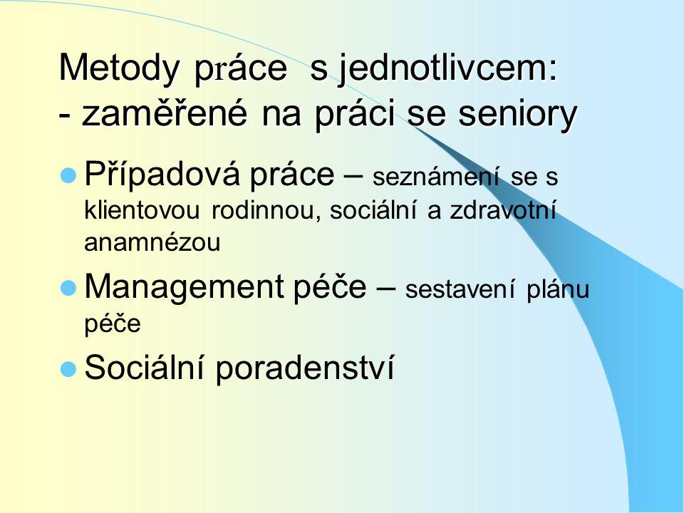 Metody p r áce s jednotlivcem: - zaměřené na práci se seniory  Případová práce – seznámení se s klientovou rodinnou, sociální a zdravotní anamnézou 