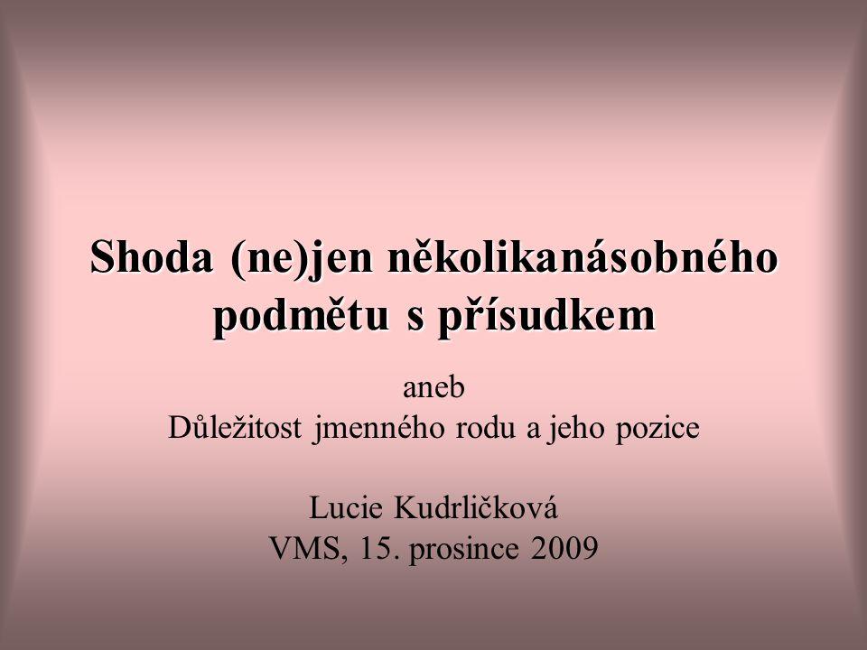 Shoda (ne)jen několikanásobného podmětu s přísudkem aneb Důležitost jmenného rodu a jeho pozice Lucie Kudrličková VMS, 15. prosince 2009