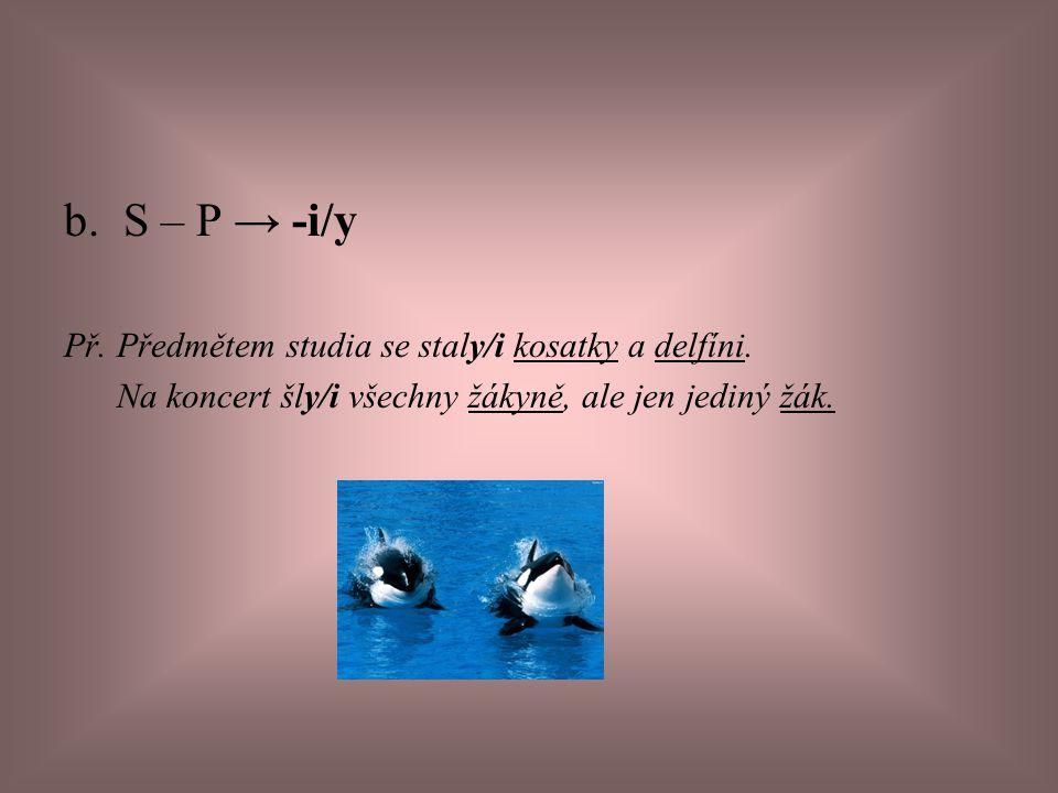 b. S – P → -i/y Př. Předmětem studia se staly/i kosatky a delfíni. Na koncert šly/i všechny žákyně, ale jen jediný žák.