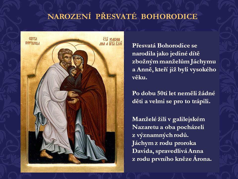 Přesvatá Bohorodice se narodila jako jediné dítě zbožným manželům Jáchymu a Anně, kteří již byli vysokého věku.