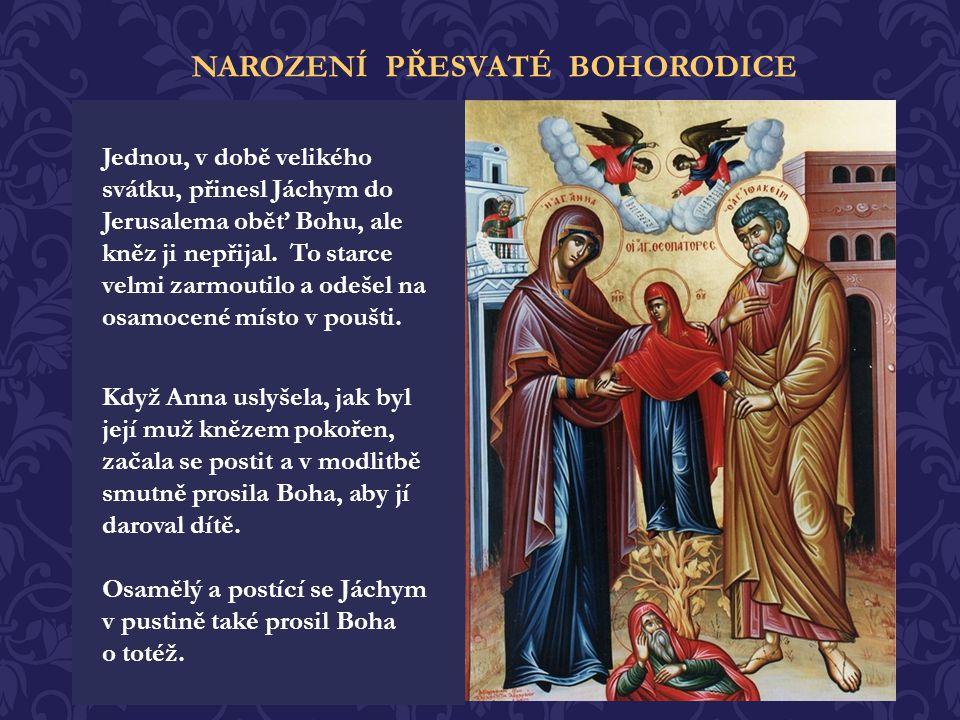 Přesvatá Bohorodice se narodila jako jediné dítě zbožným manželům Jáchymu a Anně, kteří již byli vysokého věku. Po dobu 50ti let neměli žádné děti a v